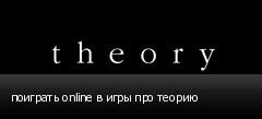 поиграть online в игры про теорию