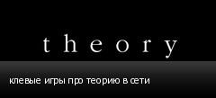 клевые игры про теорию в сети