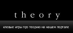 клевые игры про теорию на нашем портале