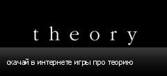 скачай в интернете игры про теорию