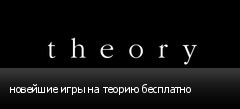 новейшие игры на теорию бесплатно