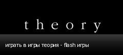 играть в игры теория - flash игры
