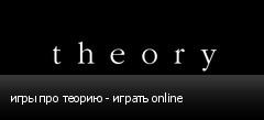 игры про теорию - играть online