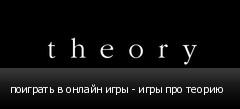 поиграть в онлайн игры - игры про теорию