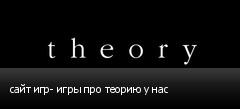 сайт игр- игры про теорию у нас