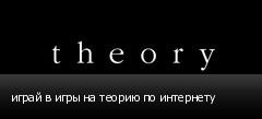 играй в игры на теорию по интернету