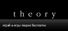 играй в игры теория бесплатно