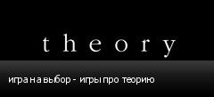 игра на выбор - игры про теорию
