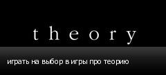 играть на выбор в игры про теорию