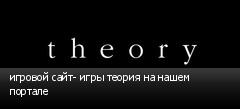 игровой сайт- игры теория на нашем портале