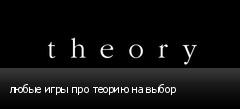 любые игры про теорию на выбор