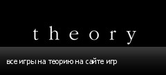 все игры на теорию на сайте игр