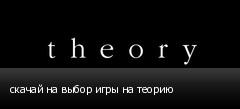 скачай на выбор игры на теорию