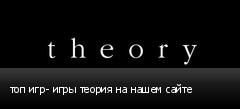 топ игр- игры теория на нашем сайте