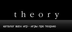 каталог всех игр - игры про теорию