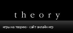 игры на теорию - сайт онлайн игр