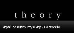 играй по интернету в игры на теорию