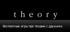 бесплатные игры про теорию с друзьями