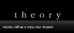 играть сейчас в игры про теорию