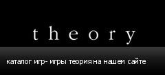 каталог игр- игры теория на нашем сайте