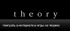 поиграть в интернете в игры на теорию