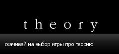 скачивай на выбор игры про теорию