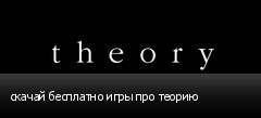 скачай бесплатно игры про теорию