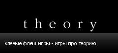 клевые флеш игры - игры про теорию