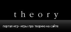 портал игр- игры про теорию на сайте