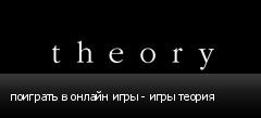 поиграть в онлайн игры - игры теория