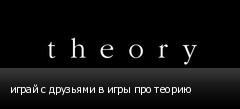 играй с друзьями в игры про теорию