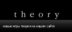 новые игры теория на нашем сайте