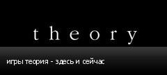 игры теория - здесь и сейчас