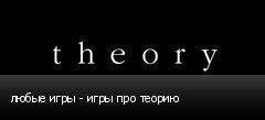 любые игры - игры про теорию