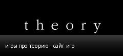 игры про теорию - сайт игр