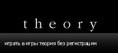 играть в игры теория без регистрации
