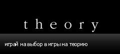 играй на выбор в игры на теорию