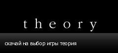 скачай на выбор игры теория