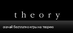 скачай бесплатно игры на теорию