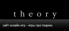 сайт онлайн игр - игры про теорию