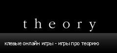 клевые онлайн игры - игры про теорию