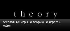 бесплатные игры на теорию на игровом сайте