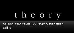 каталог игр- игры про теорию на нашем сайте