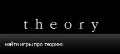 найти игры про теорию