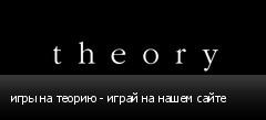 игры на теорию - играй на нашем сайте