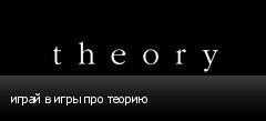 играй в игры про теорию