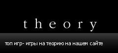 топ игр- игры на теорию на нашем сайте