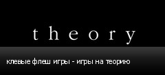 клевые флеш игры - игры на теорию