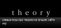клевые игры про теорию на лучшем сайте игр