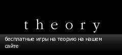 бесплатные игры на теорию на нашем сайте
